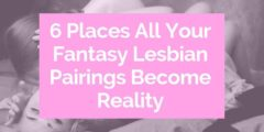 6 Places All Your Fantasy Lesbian Pairings Become Reality